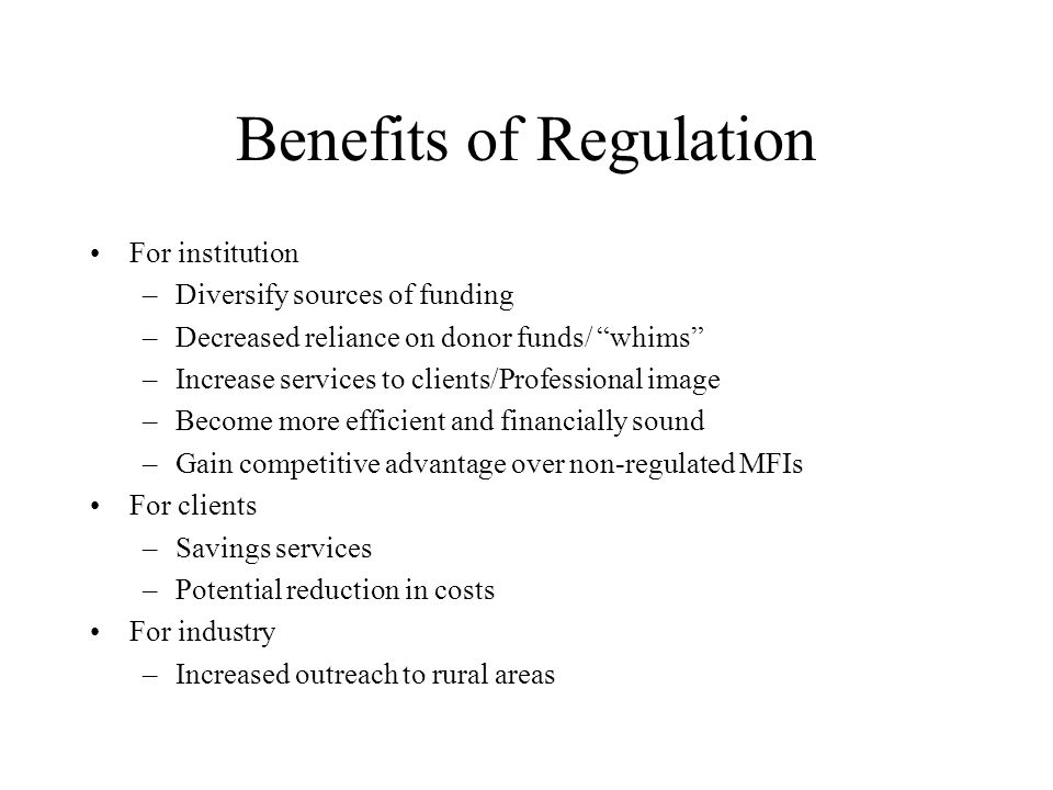 Benefits of Regulation For institution –Diversify sources of funding –Decreased reliance on donor funds/ whims –Increase services to clients/Professional image –Become more efficient and financially sound –Gain competitive advantage over non-regulated MFIs For clients –Savings services –Potential reduction in costs For industry –Increased outreach to rural areas