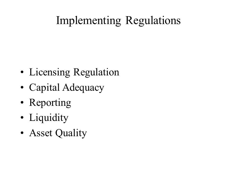 Implementing Regulations Licensing Regulation Capital Adequacy Reporting Liquidity Asset Quality