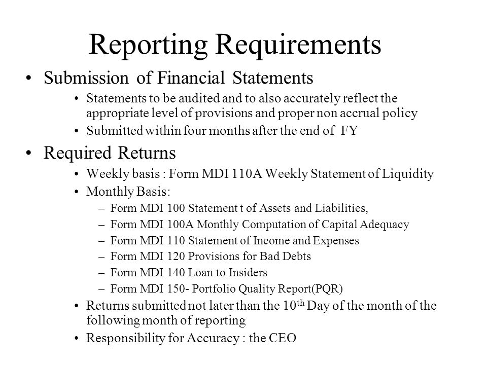 Reporting Requirements Submission of Financial Statements Statements to be audited and to also accurately reflect the appropriate level of provisions and proper non accrual policy Submitted within four months after the end of FY Required Returns Weekly basis : Form MDI 110A Weekly Statement of Liquidity Monthly Basis: –Form MDI 100 Statement t of Assets and Liabilities, –Form MDI 100A Monthly Computation of Capital Adequacy –Form MDI 110 Statement of Income and Expenses –Form MDI 120 Provisions for Bad Debts –Form MDI 140 Loan to Insiders –Form MDI 150- Portfolio Quality Report(PQR) Returns submitted not later than the 10 th Day of the month of the following month of reporting Responsibility for Accuracy : the CEO