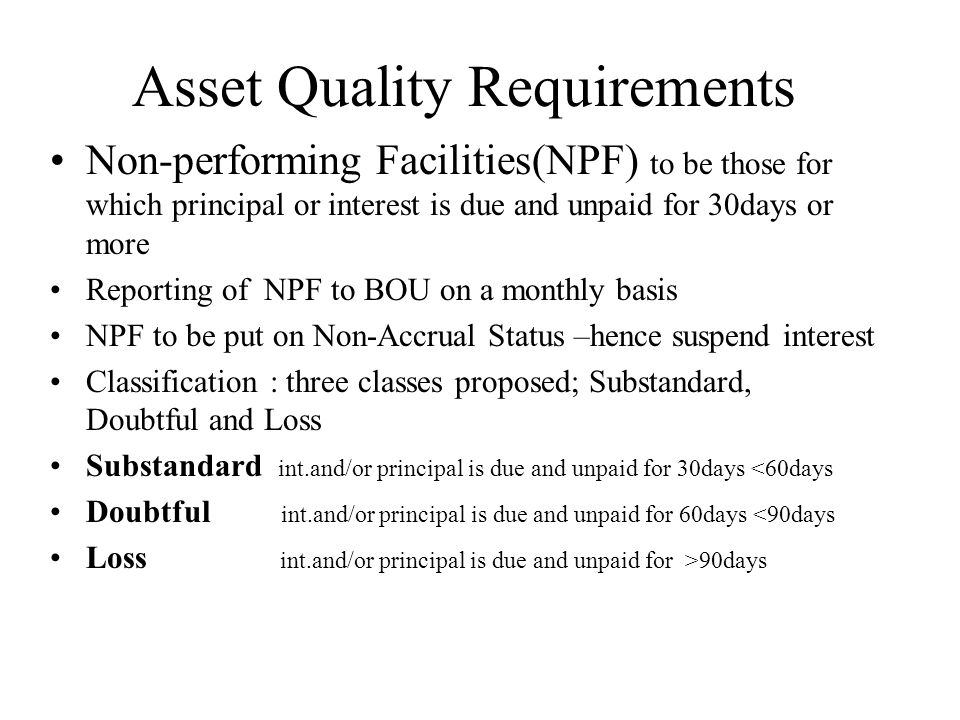 Asset Quality Requirements Non-performing Facilities(NPF) to be those for which principal or interest is due and unpaid for 30days or more Reporting o