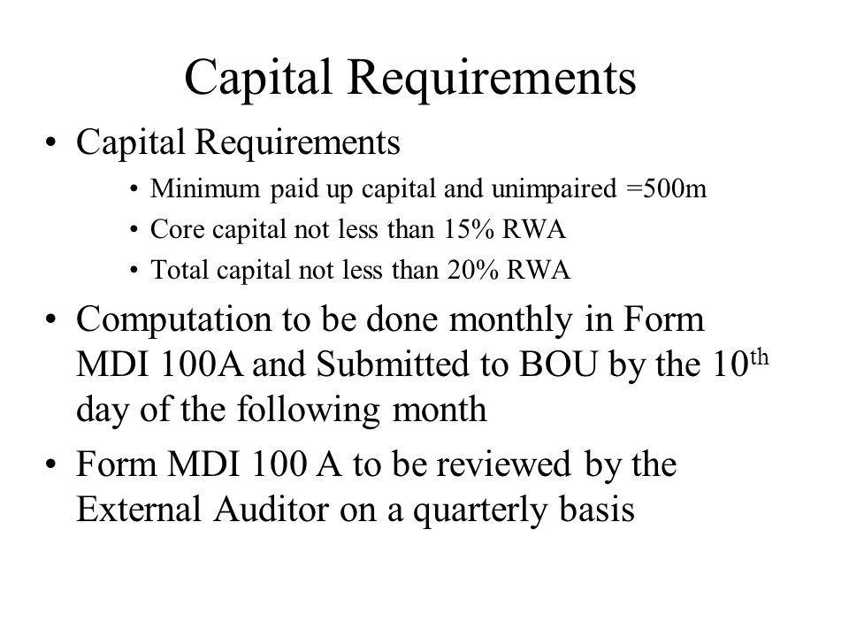 Capital Requirements Minimum paid up capital and unimpaired =500m Core capital not less than 15% RWA Total capital not less than 20% RWA Computation t