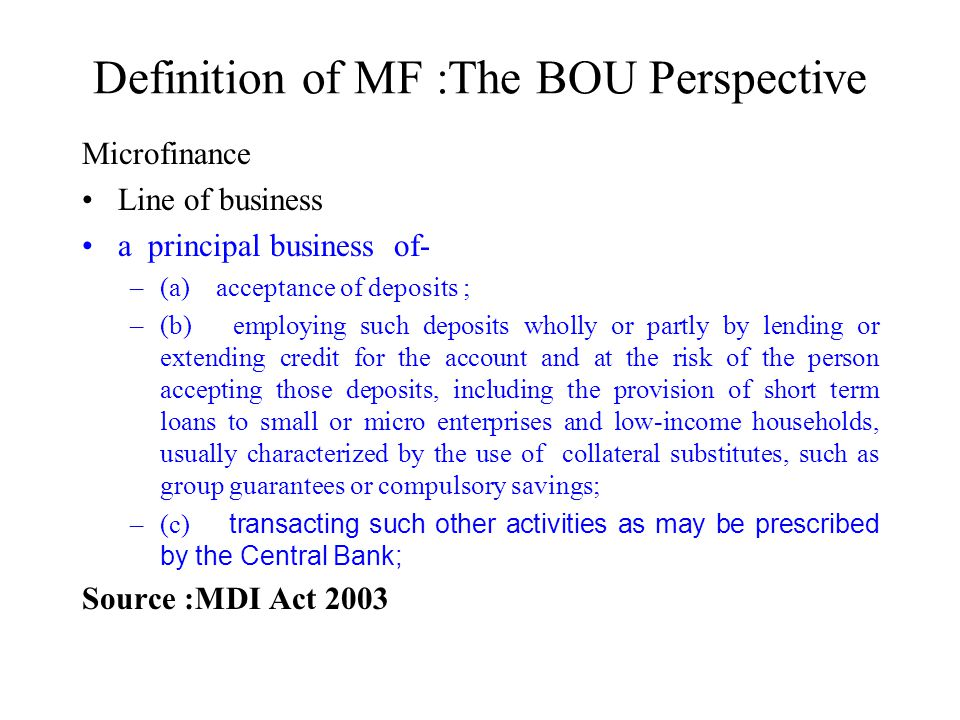 Definition of MF :The BOU Perspective Microfinance Line of business a principal business of- –(a) acceptance of deposits ; –(b) employing such deposits wholly or partly by lending or extending credit for the account and at the risk of the person accepting those deposits, including the provision of short term loans to small or micro enterprises and low-income households, usually characterized by the use of collateral substitutes, such as group guarantees or compulsory savings; –(c) transacting such other activities as may be prescribed by the Central Bank; Source :MDI Act 2003
