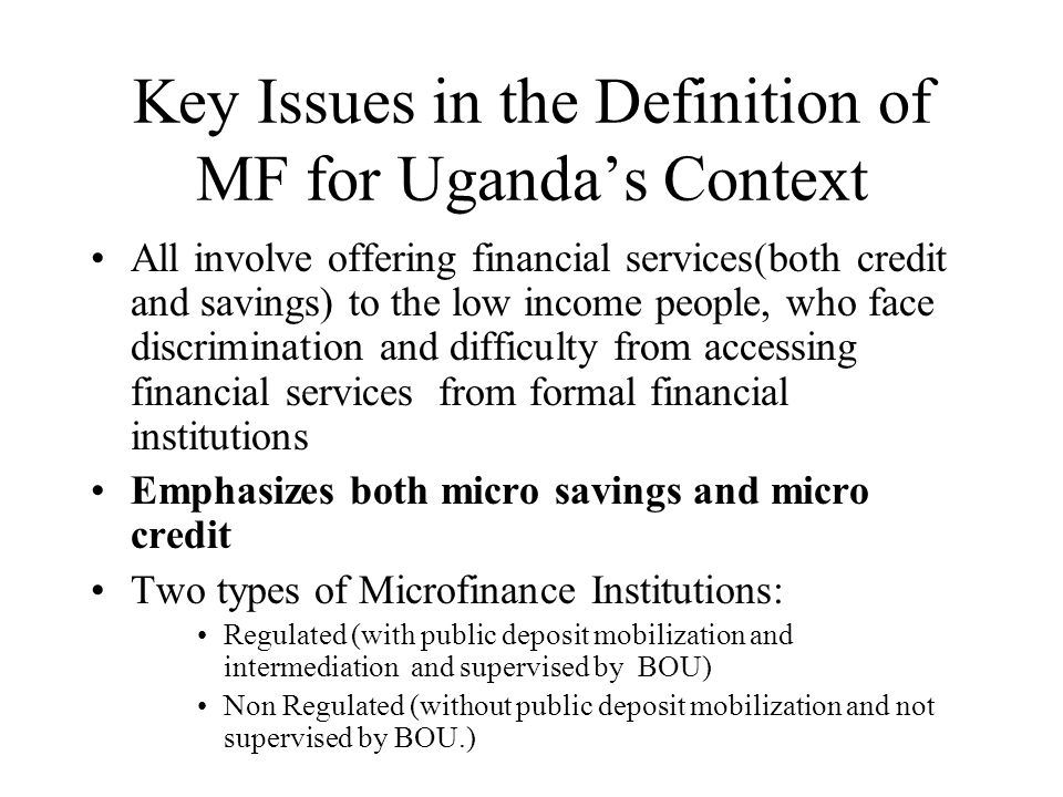 Key Issues in the Definition of MF for Uganda's Context All involve offering financial services(both credit and savings) to the low income people, who face discrimination and difficulty from accessing financial services from formal financial institutions Emphasizes both micro savings and micro credit Two types of Microfinance Institutions: Regulated (with public deposit mobilization and intermediation and supervised by BOU) Non Regulated (without public deposit mobilization and not supervised by BOU.)