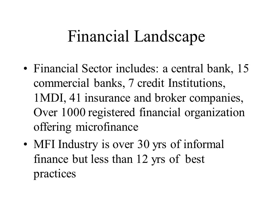 Financial Landscape Financial Sector includes: a central bank, 15 commercial banks, 7 credit Institutions, 1MDI, 41 insurance and broker companies, Ov