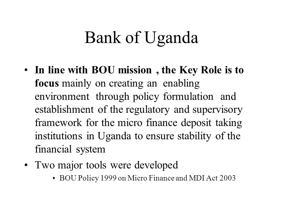 Bank of Uganda In line with BOU mission, the Key Role is to focus mainly on creating an enabling environment through policy formulation and establishment of the regulatory and supervisory framework for the micro finance deposit taking institutions in Uganda to ensure stability of the financial system Two major tools were developed BOU Policy 1999 on Micro Finance and MDI Act 2003
