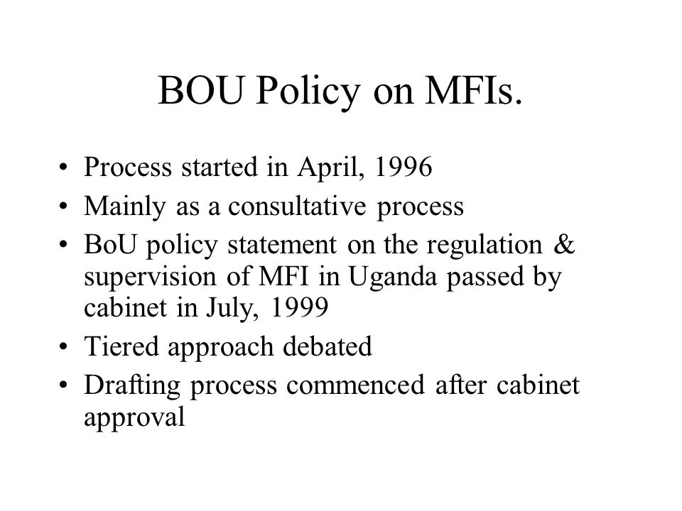 BOU Policy on MFIs. Process started in April, 1996 Mainly as a consultative process BoU policy statement on the regulation & supervision of MFI in Uga