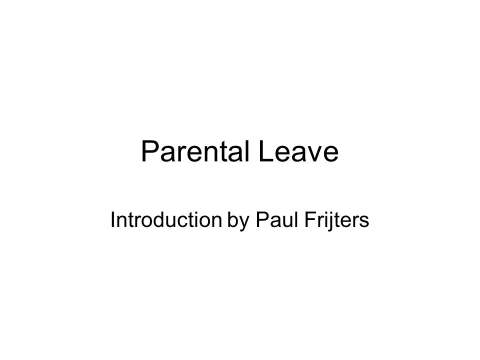 If Parents don t have access to extended parental leave it will hinder their career progression If parental leave is not required, then either: 1.