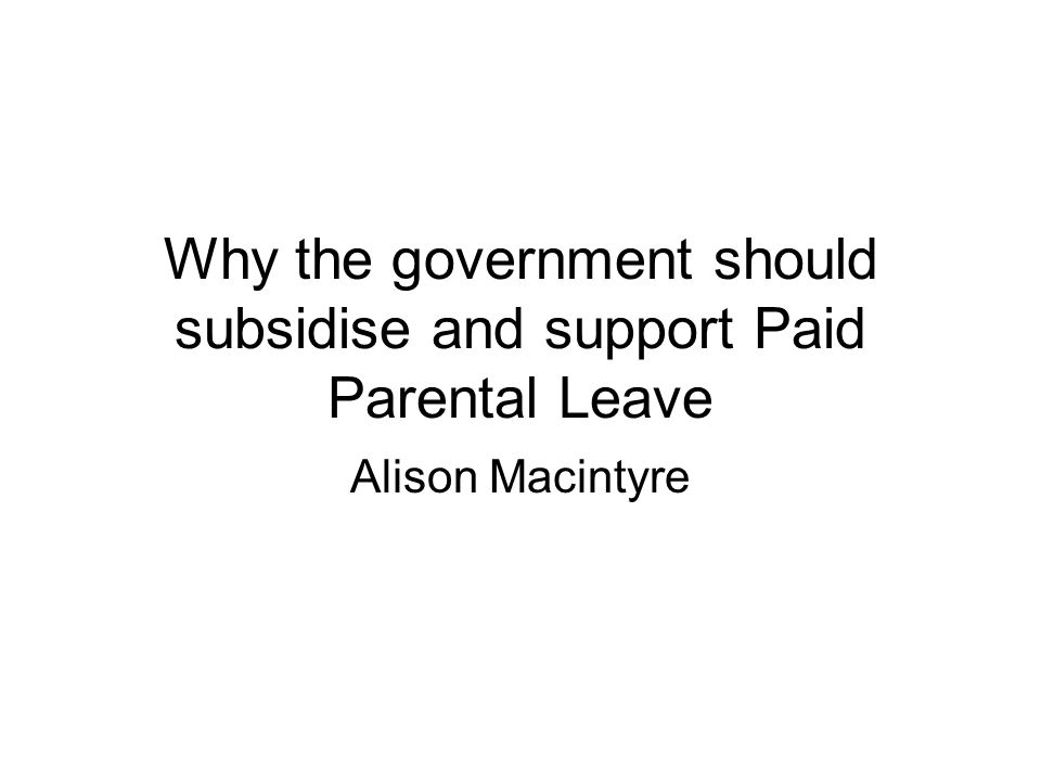 Why the government should subsidise and support Paid Parental Leave Alison Macintyre