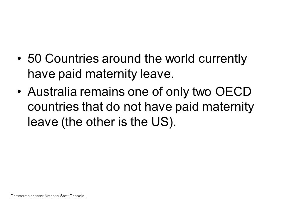 50 Countries around the world currently have paid maternity leave. Australia remains one of only two OECD countries that do not have paid maternity le