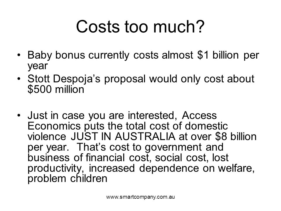 www.smartcompany.com.au Costs too much? Baby bonus currently costs almost $1 billion per year Stott Despoja's proposal would only cost about $500 mill