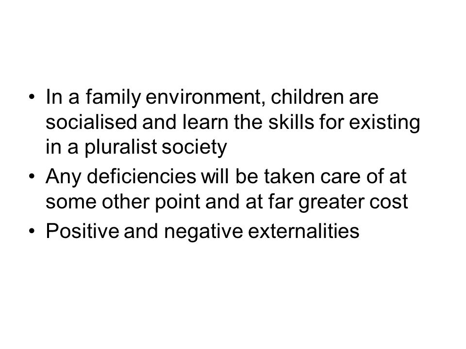 In a family environment, children are socialised and learn the skills for existing in a pluralist society Any deficiencies will be taken care of at so