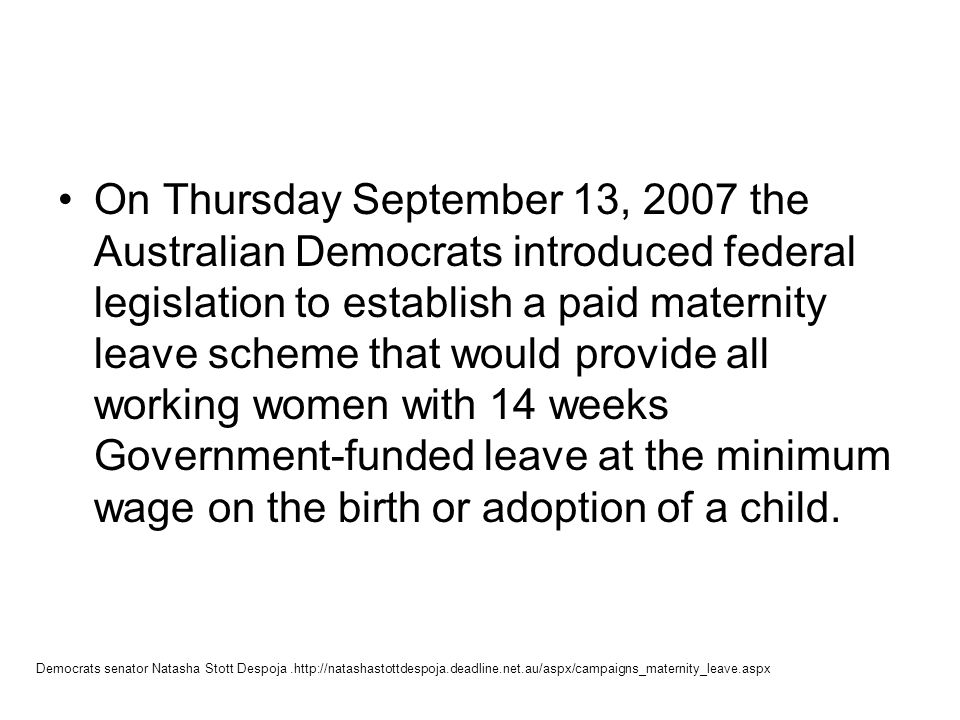 On Thursday September 13, 2007 the Australian Democrats introduced federal legislation to establish a paid maternity leave scheme that would provide a