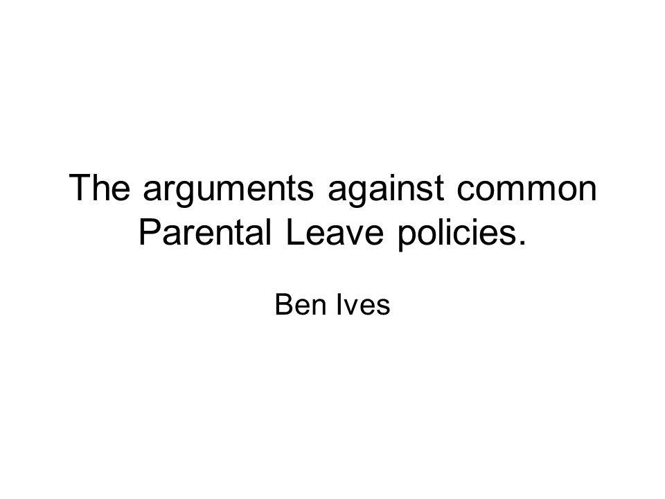The arguments against common Parental Leave policies. Ben Ives
