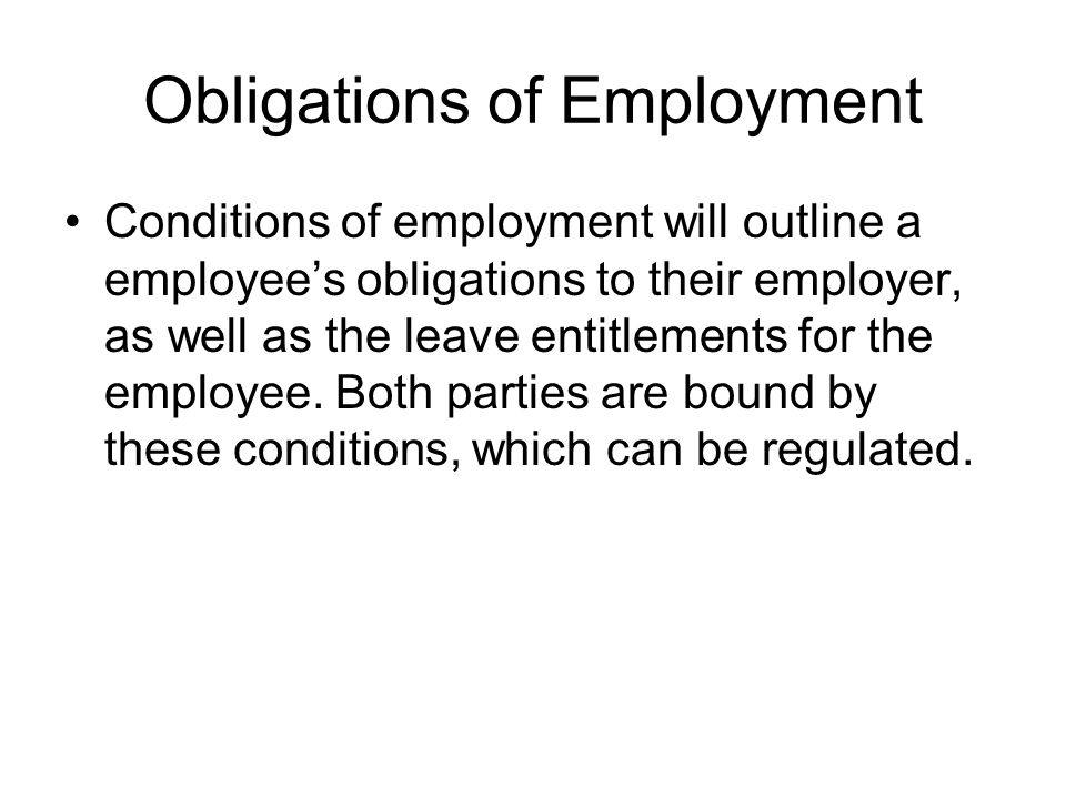 Obligations of Employment Conditions of employment will outline a employee's obligations to their employer, as well as the leave entitlements for the