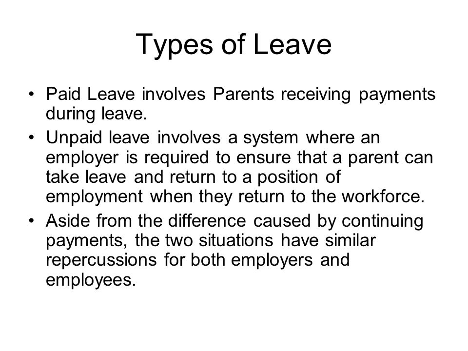 Types of Leave Paid Leave involves Parents receiving payments during leave. Unpaid leave involves a system where an employer is required to ensure tha