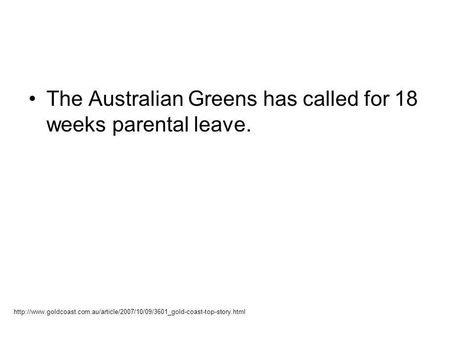 The Australian Greens has called for 18 weeks parental leave. http://www.goldcoast.com.au/article/2007/10/09/3601_gold-coast-top-story.html