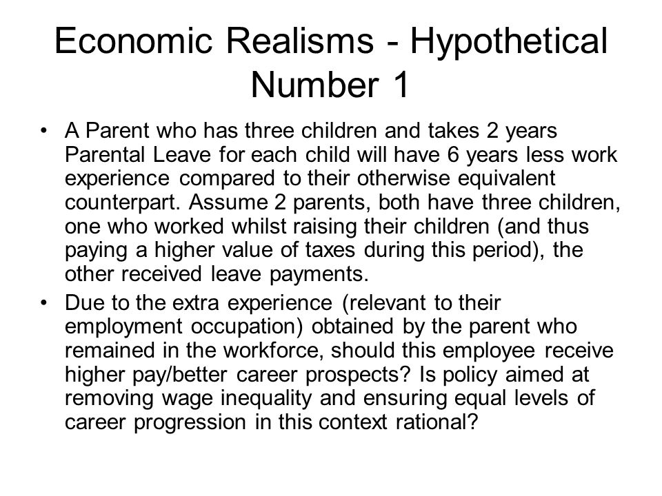 Economic Realisms - Hypothetical Number 1 A Parent who has three children and takes 2 years Parental Leave for each child will have 6 years less work