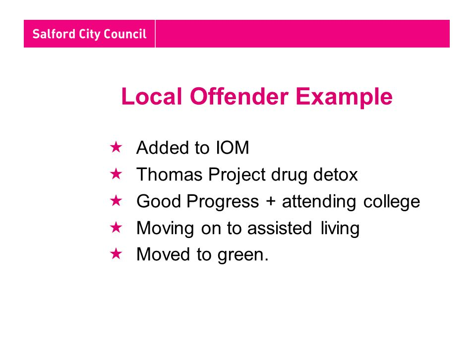Local Offender Example  Added to IOM  Thomas Project drug detox  Good Progress + attending college  Moving on to assisted living  Moved to green.