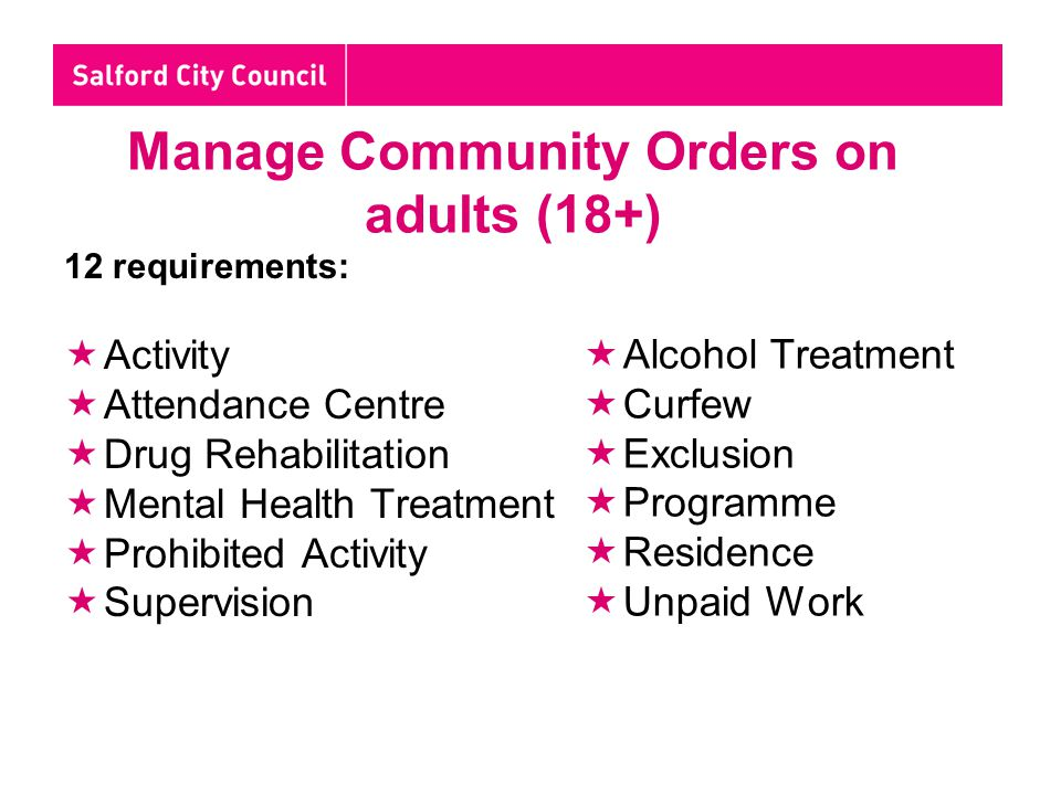 Manage Community Orders on adults (18+) 12 requirements:  Activity  Attendance Centre  Drug Rehabilitation  Mental Health Treatment  Prohibited Activity  Supervision  Alcohol Treatment  Curfew  Exclusion  Programme  Residence  Unpaid Work