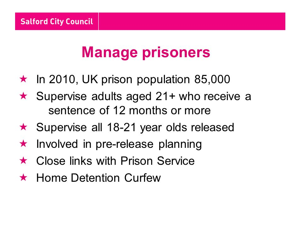 Manage prisoners  In 2010, UK prison population 85,000  Supervise adults aged 21+ who receive a sentence of 12 months or more  Supervise all 18-21 year olds released  Involved in pre-release planning  Close links with Prison Service  Home Detention Curfew