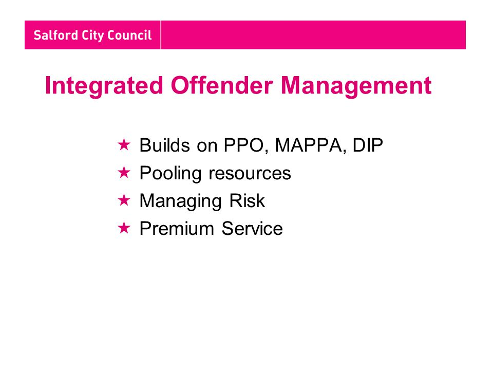 Integrated Offender Management  Builds on PPO, MAPPA, DIP  Pooling resources  Managing Risk  Premium Service