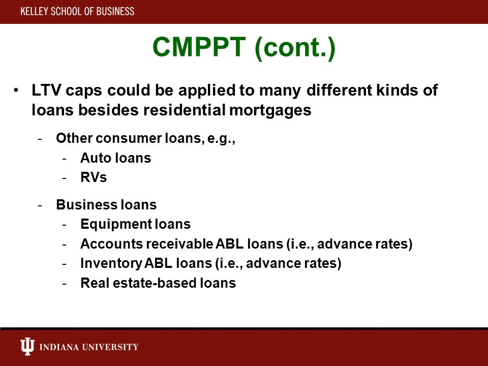 CMPPT (cont.) LTV caps could be applied to many different kinds of loans besides residential mortgages -Other consumer loans, e.g., -Auto loans -RVs -Business loans -Equipment loans -Accounts receivable ABL loans (i.e., advance rates) -Inventory ABL loans (i.e., advance rates) -Real estate-based loans