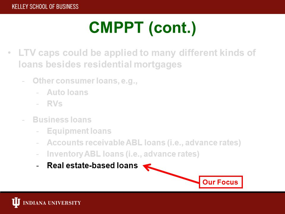 CMPPT (cont.) LTV caps could be applied to many different kinds of loans besides residential mortgages -Other consumer loans, e.g., -Auto loans -RVs -