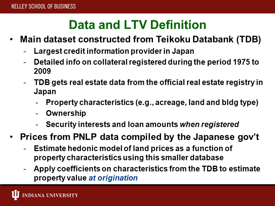 Data and LTV Definition Main dataset constructed from Teikoku Databank (TDB) -Largest credit information provider in Japan -Detailed info on collateral registered during the period 1975 to 2009 -TDB gets real estate data from the official real estate registry in Japan -Property characteristics (e.g., acreage, land and bldg type) -Ownership -Security interests and loan amounts when registered Prices from PNLP data compiled by the Japanese gov't -Estimate hedonic model of land prices as a function of property characteristics using this smaller database -Apply coefficients on characteristics from the TDB to estimate property value at origination