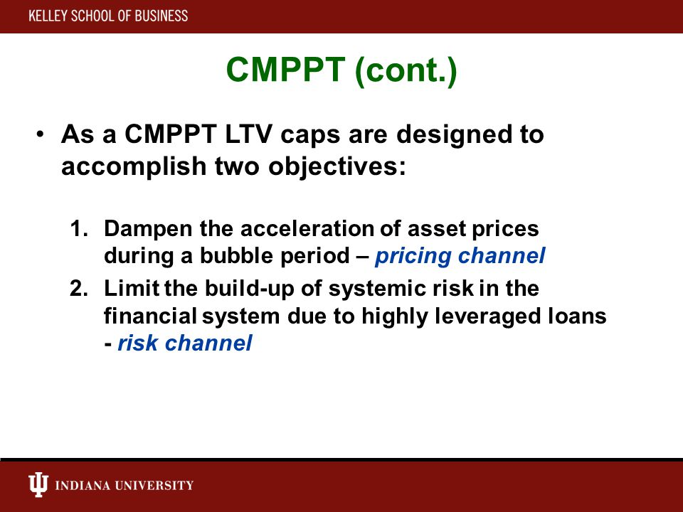 CMPPT (cont.) As a CMPPT LTV caps are designed to accomplish two objectives: 1.Dampen the acceleration of asset prices during a bubble period – pricing channel 2.Limit the build-up of systemic risk in the financial system due to highly leveraged loans - risk channel