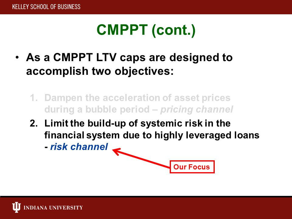 CMPPT (cont.) As a CMPPT LTV caps are designed to accomplish two objectives: 1.Dampen the acceleration of asset prices during a bubble period – pricing channel 2.Limit the build-up of systemic risk in the financial system due to highly leveraged loans - risk channel Our Focus