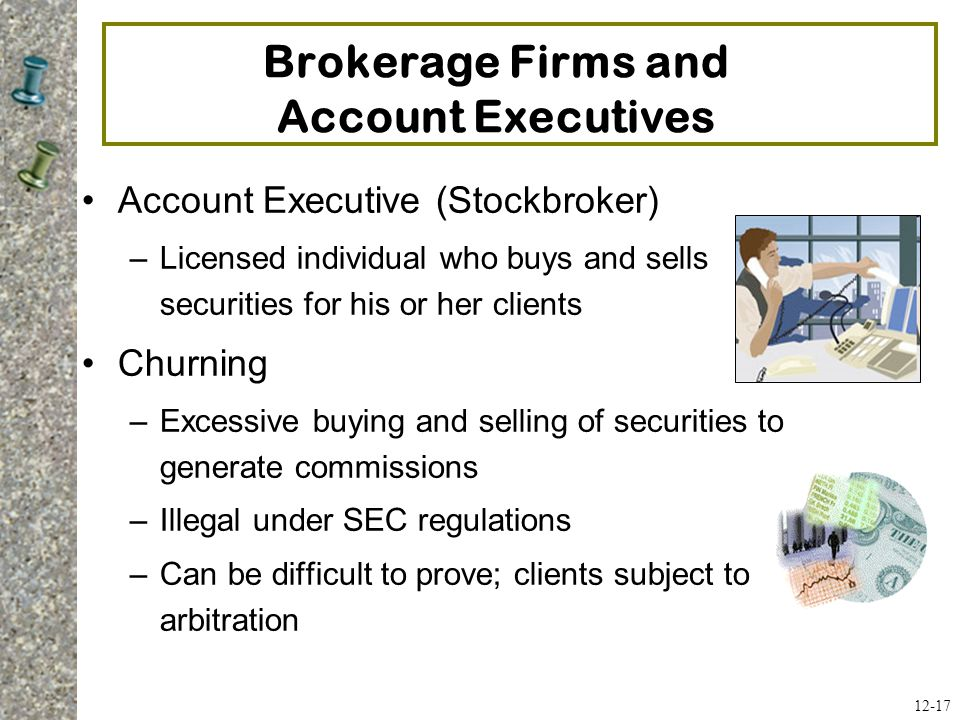 Brokerage Firms and Account Executives Account Executive (Stockbroker) –Licensed individual who buys and sells securities for his or her clients Churn