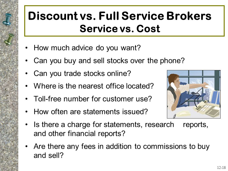 Discount vs. Full Service Brokers Service vs. Cost How much advice do you want? Can you buy and sell stocks over the phone? Can you trade stocks onlin