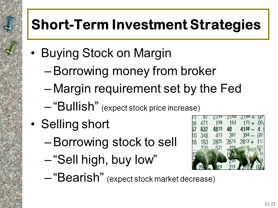 "Short-Term Investment Strategies Buying Stock on Margin –Borrowing money from broker –Margin requirement set by the Fed –""Bullish"" (expect stock price"