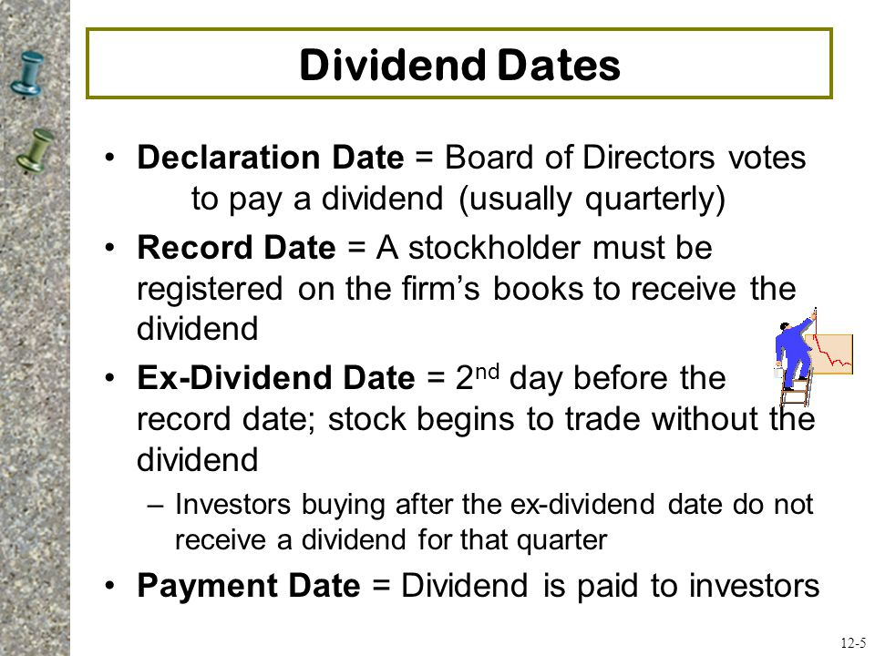 Dividend Dates Declaration Date = Board of Directors votes to pay a dividend (usually quarterly) Record Date = A stockholder must be registered on the