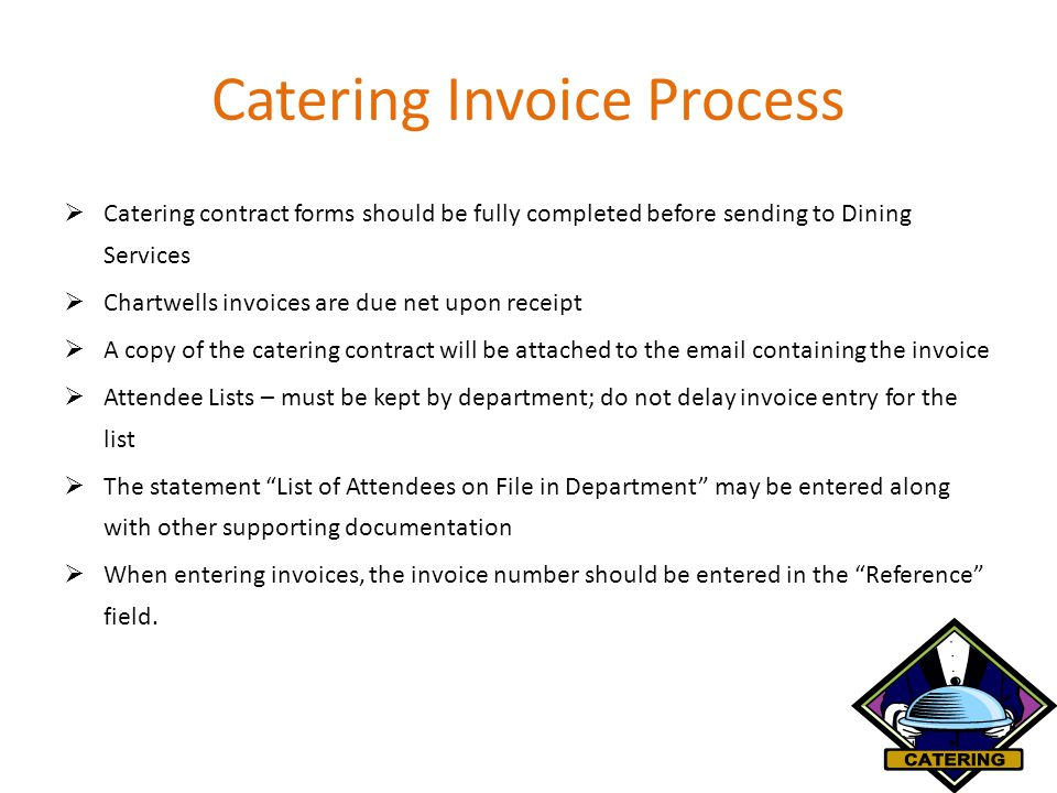 Catering Invoice Process  Catering contract forms should be fully completed before sending to Dining Services  Chartwells invoices are due net upon receipt  A copy of the catering contract will be attached to the email containing the invoice  Attendee Lists – must be kept by department; do not delay invoice entry for the list  The statement List of Attendees on File in Department may be entered along with other supporting documentation  When entering invoices, the invoice number should be entered in the Reference field.