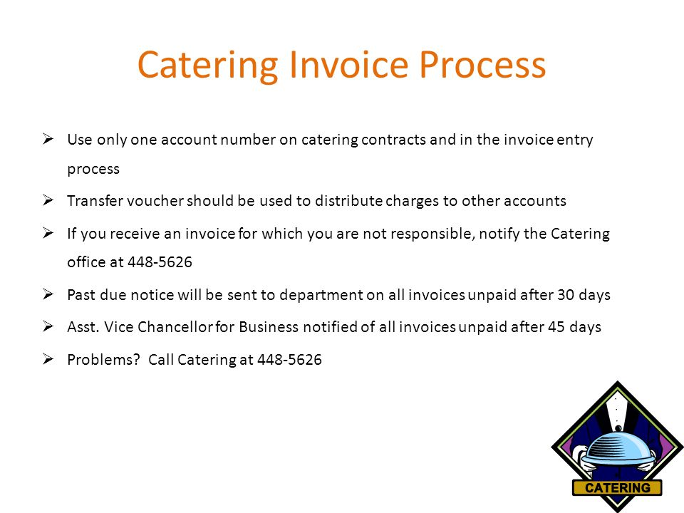 Catering Invoice Process  Use only one account number on catering contracts and in the invoice entry process  Transfer voucher should be used to distribute charges to other accounts  If you receive an invoice for which you are not responsible, notify the Catering office at 448-5626  Past due notice will be sent to department on all invoices unpaid after 30 days  Asst.