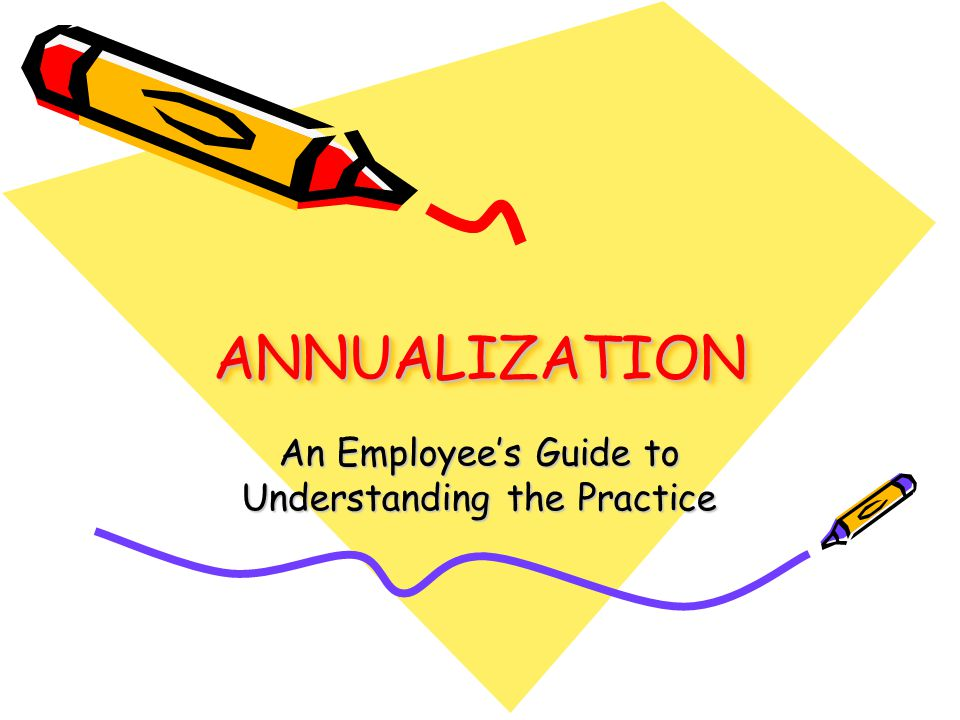 1 ANNUALIZATIONANNUALIZATION An Employee's Guide to Understanding the Practice