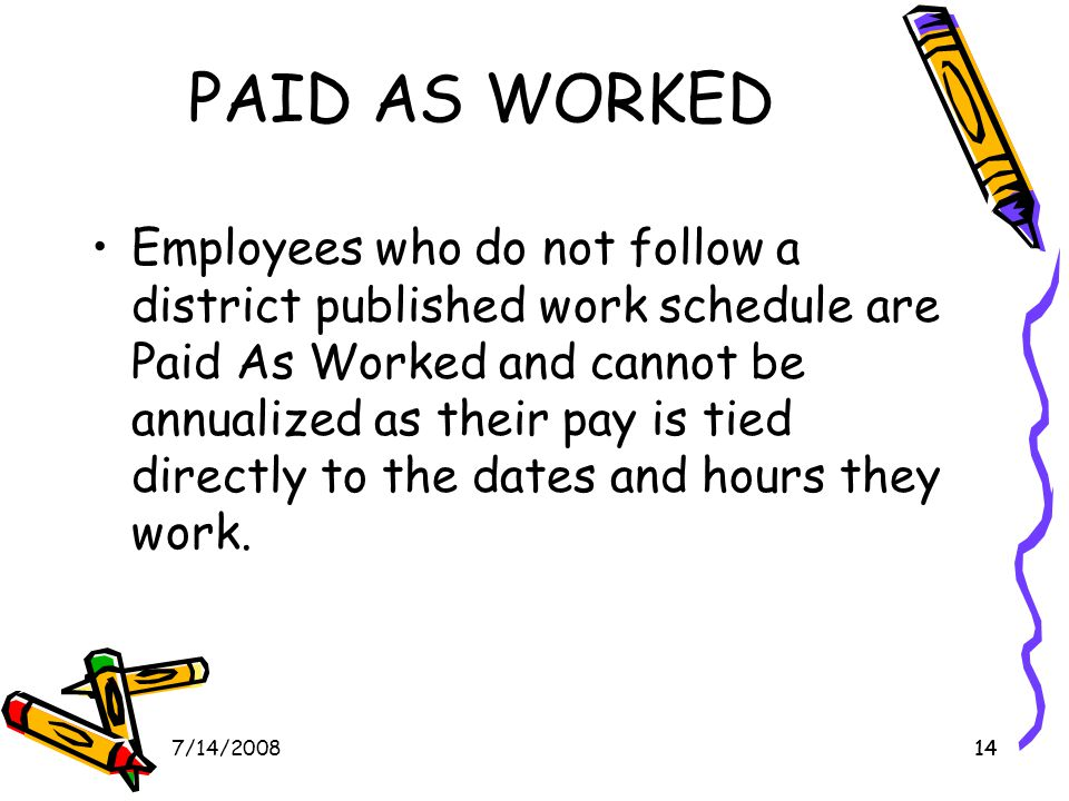 147/14/200814 PAID AS WORKED Employees who do not follow a district published work schedule are Paid As Worked and cannot be annualized as their pay is tied directly to the dates and hours they work.