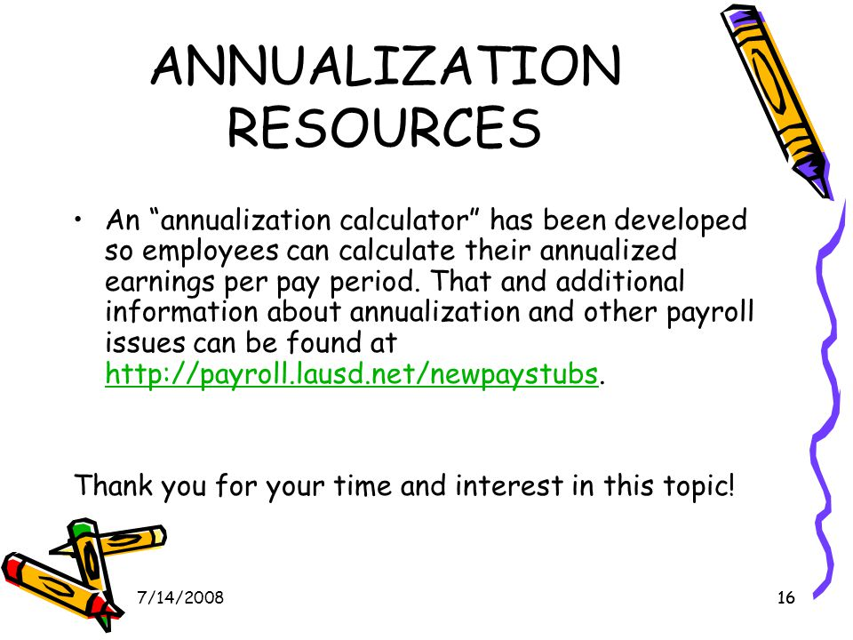 167/14/200816 ANNUALIZATION RESOURCES An annualization calculator has been developed so employees can calculate their annualized earnings per pay period.