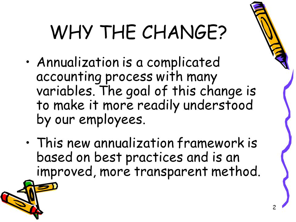 2 WHY THE CHANGE. Annualization is a complicated accounting process with many variables.