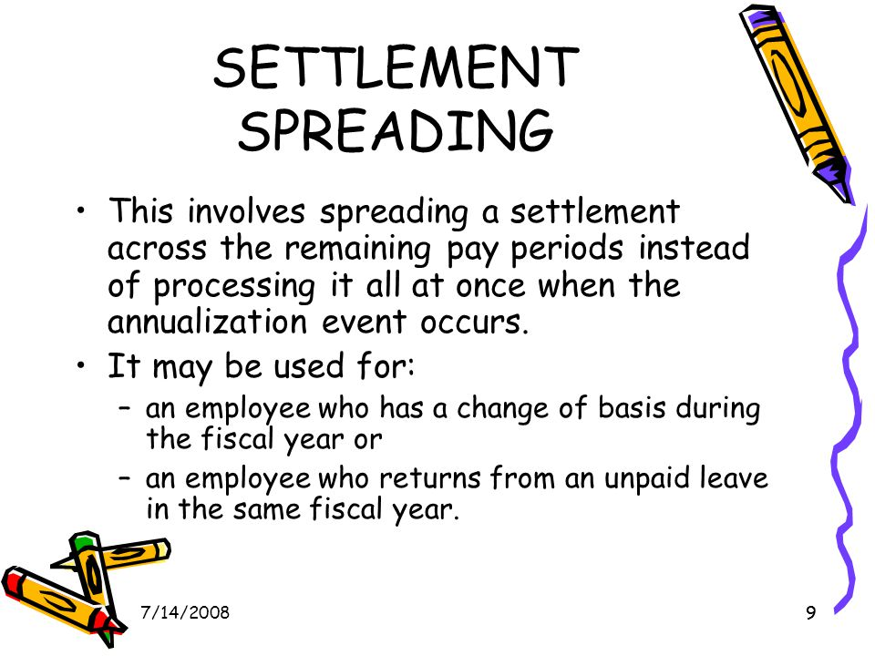97/14/20089 SETTLEMENT SPREADING This involves spreading a settlement across the remaining pay periods instead of processing it all at once when the annualization event occurs.