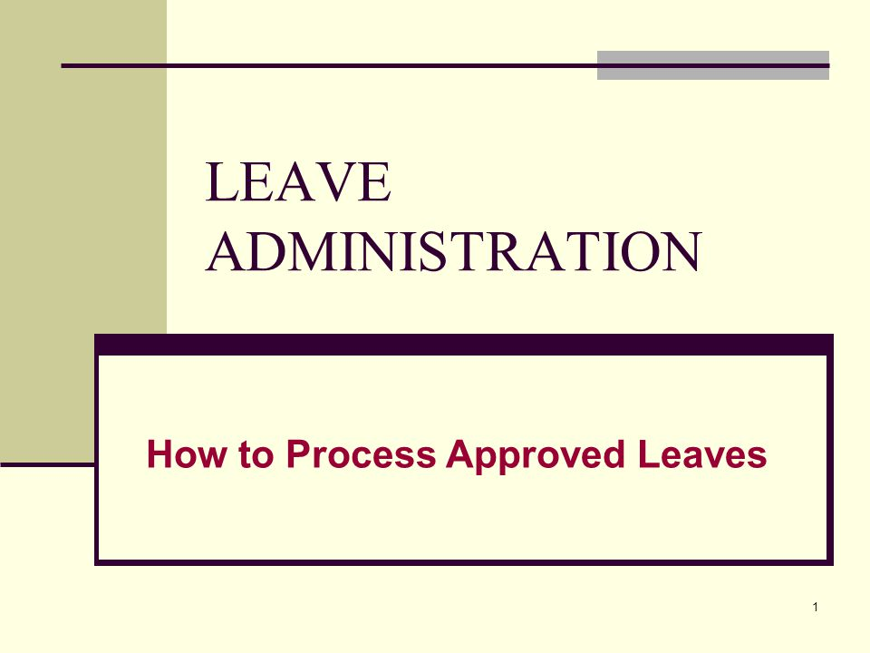 1 LEAVE ADMINISTRATION How to Process Approved Leaves