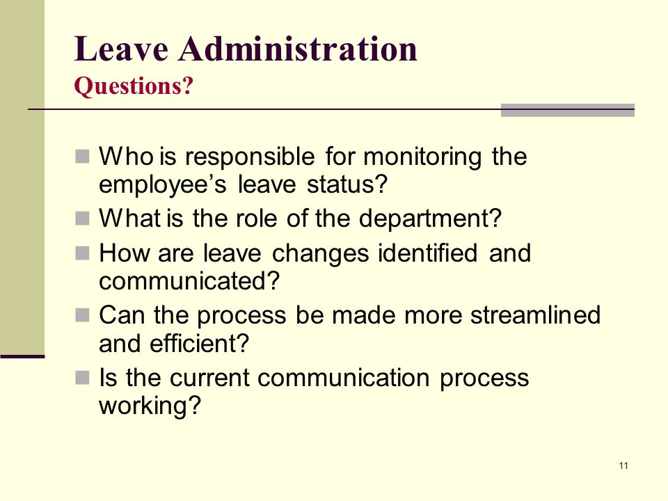 11 Leave Administration Questions? Who is responsible for monitoring the employee's leave status? What is the role of the department? How are leave ch