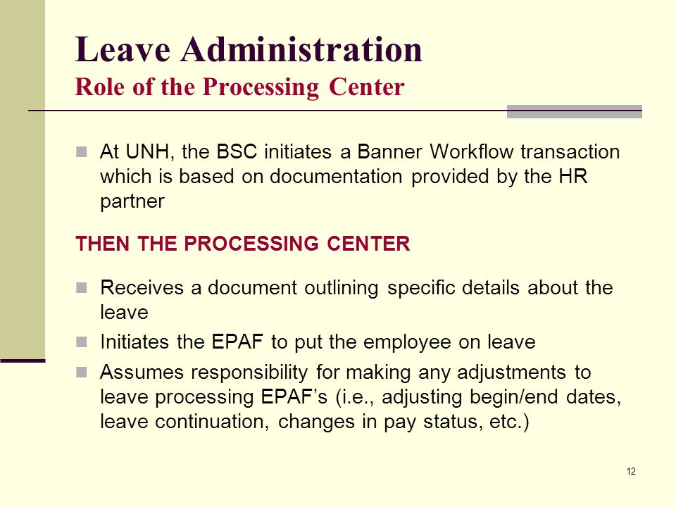 12 Leave Administration Role of the Processing Center At UNH, the BSC initiates a Banner Workflow transaction which is based on documentation provided
