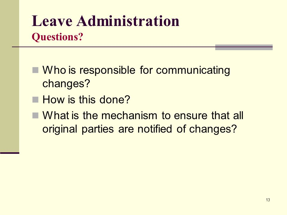 13 Leave Administration Questions? Who is responsible for communicating changes? How is this done? What is the mechanism to ensure that all original p