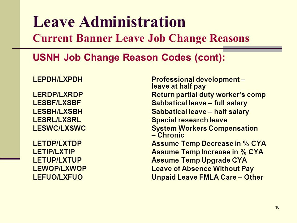 16 Leave Administration Current Banner Leave Job Change Reasons USNH Job Change Reason Codes (cont): LEPDH/LXPDHProfessional development – leave at half pay LERDP/LXRDPReturn partial duty worker's comp LESBF/LXSBFSabbatical leave – full salary LESBH/LXSBHSabbatical leave – half salary LESRL/LXSRLSpecial research leave LESWC/LXSWCSystem Workers Compensation – Chronic LETDP/LXTDPAssume Temp Decrease in % CYA LETIP/LXTIPAssume Temp Increase in % CYA LETUP/LXTUPAssume Temp Upgrade CYA LEWOP/LXWOPLeave of Absence Without Pay LEFUO/LXFUOUnpaid Leave FMLA Care – Other