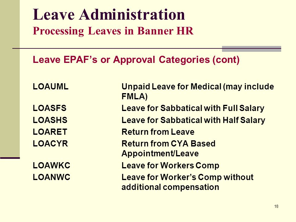 18 Leave Administration Processing Leaves in Banner HR Leave EPAF's or Approval Categories (cont) LOAUMLUnpaid Leave for Medical (may include FMLA) LOASFSLeave for Sabbatical with Full Salary LOASHSLeave for Sabbatical with Half Salary LOARETReturn from Leave LOACYRReturn from CYA Based Appointment/Leave LOAWKCLeave for Workers Comp LOANWCLeave for Worker's Comp without additional compensation
