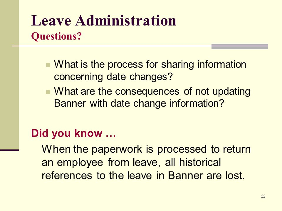 22 Leave Administration Questions? What is the process for sharing information concerning date changes? What are the consequences of not updating Bann