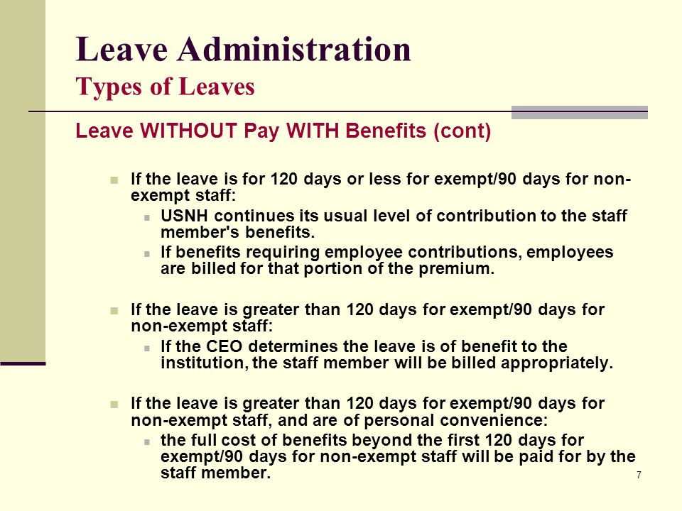 7 Leave Administration Types of Leaves Leave WITHOUT Pay WITH Benefits (cont) If the leave is for 120 days or less for exempt/90 days for non- exempt staff: USNH continues its usual level of contribution to the staff member s benefits.