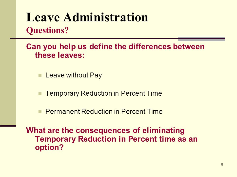 8 Leave Administration Questions? Can you help us define the differences between these leaves: Leave without Pay Temporary Reduction in Percent Time P